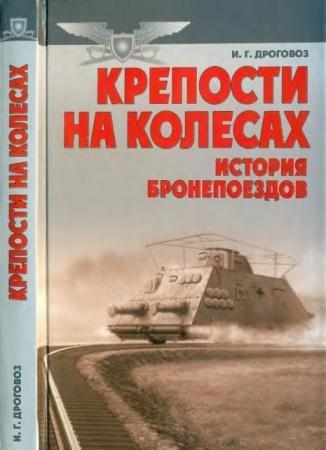 Игорь Дроговоз - Крепости на колесах. История бронепоездов (2002)