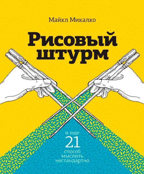 Рисовый штурм и еще 21 способ мыслить нестандартно / Майкл Микалко / 2015