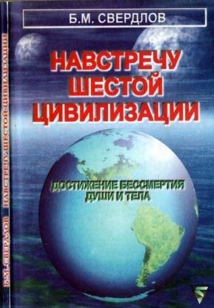 Б. М. Свердлов - Навстречу шестой цивилизации. Достижение бессмертия души и тела (2000)
