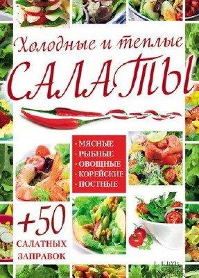 Холодные и теплые салаты. Мясные, рыбные, овощные, корейские, постные + 50 салатных заправок