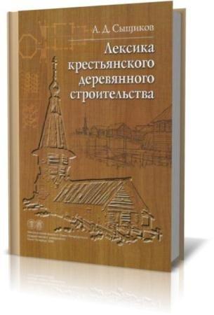 Александр Сыщиков - Лексика крестьянского деревянного строительства (2006)