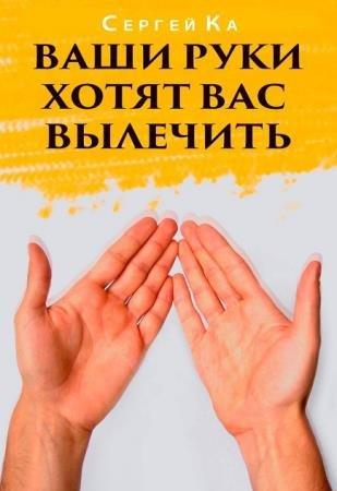 Ка Сергей - Ваши руки хотят вас вылечить