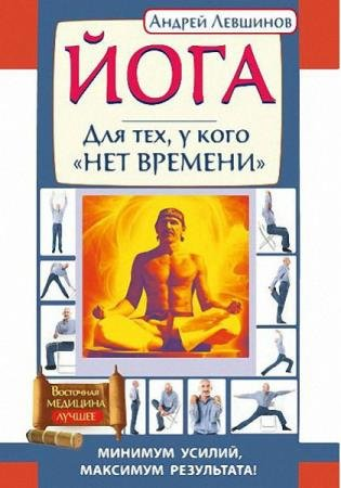 Андрей Левшинов - Йога. Для тех, у кого «нет времени». Минимум усилий, максимум результата!