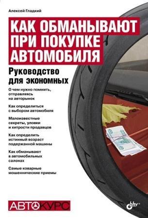 Гладкий Алексей - Как обманывают при покупке автомобиля. Руководство для экономных