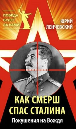 Ленчевский Юрий - Как СМЕРШ спас Сталина. Покушения на Вождя