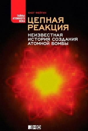 Олег Фейгин - Цепная реакция. Неизвестная история создания атомной бомбы