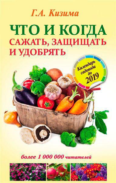 Что и когда сажать, защищать и удобрять. Календарь садовода до 2019 года  / Г.А. Кизима / 2015