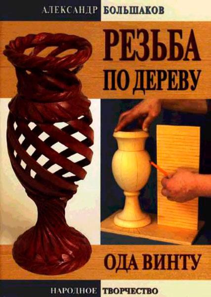 Резьба по дереву. Ода винту / А. В. Большаков  / 2007