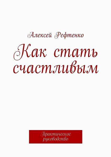 Как стать счастливым. Практическое руководство / Андрей Рефтенко / 2015