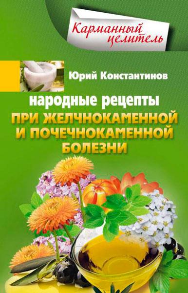 Народные рецепты при желчнокаменной и почекаменной болезни / Константинов Юрий / 2014