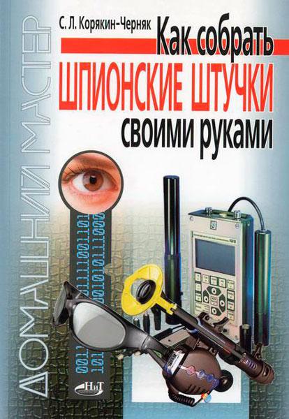 Как собрать шпионские штучки своими руками / Корякин-Черняк С. Л. / 2010