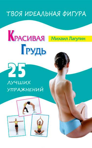 Красивая грудь. 25 лучших упражнений  / Михаил Лагутин / 2013