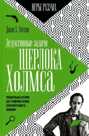 Джон Х. Уотсон - Дедуктивные задачи Шерлока Холмса. Игры разума