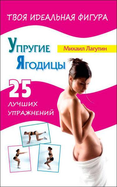Упругие ягодицы. 25 лучших упражнений  / Михаил Лагутин  / 2013