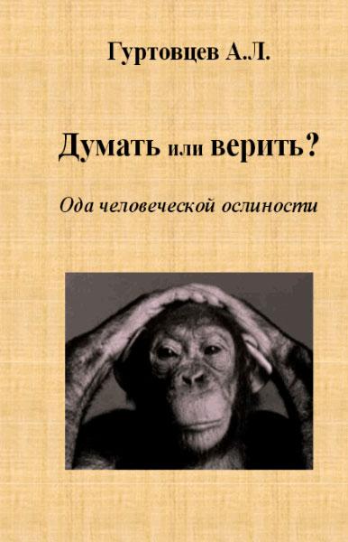 Думать или верить? Ода человеческой ослиности  / Гуртовцев Аркадий  / 2015