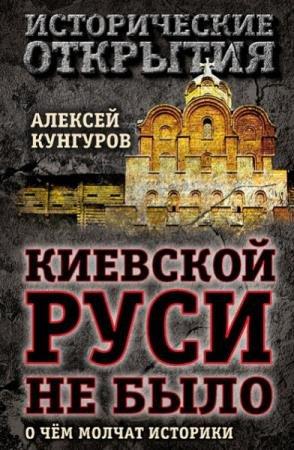 Кунгуров Алексей - Киевской Руси не было. О чём молчат историки