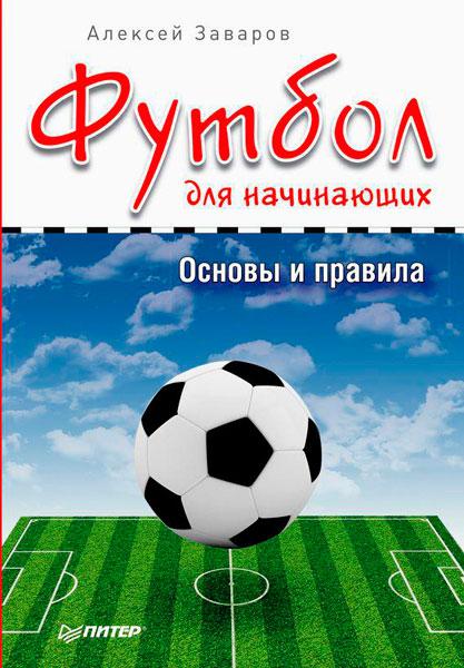 Футбол для начинающих. Основы и правила / Алексей Заваров / 2015