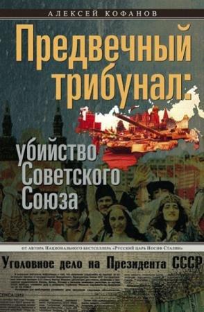 Кофанов Алексей - Предвечный трибунал: убийство Советского Союза