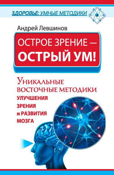 Острое зрение – острый ум! Уникальные восточные методики улучшения зрения и развития мозга / Левшинов Андрей / 2015