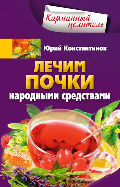 Лечим почки народными средствами / Юрий Константинов / 2014