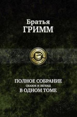 Братья Гримм - Полное собрание сказок и легенд в одном томе (2009)