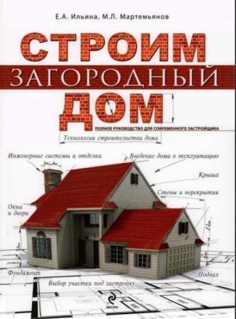 Екатерина Ильина, М. Мартемьянов - Строим загородный дом. Полное руководство для современного застройщика (2014)