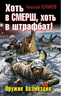 Николай Куликов -  Хоть в СМЕРШ, хоть в штрафбат! Оружие Возмездия (2012) fb2, rtf