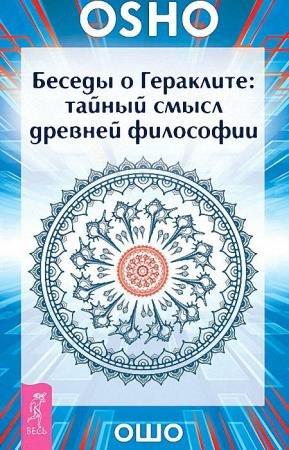 Бхагаван Раджниш (Ошо) - Беседы о Гераклите. Тайный смысл древней философии