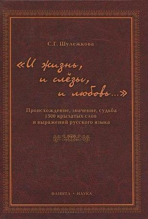 С. Г. Шулежкова - «И жизнь, и слёзы, и любовь…» Происхождение, значение, судьба 1500 крылатых слов и выражений русского языка