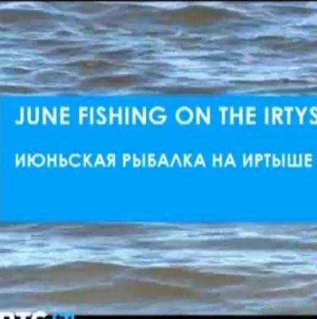 Июньская рыбалка на Иртыше   (2011) TVRip