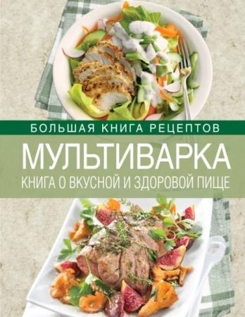 Ирина Михайлова - Мультиварка. Книга о вкусной и здоровой пище (2014)