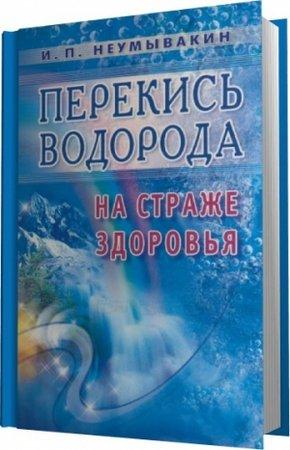 Неумывакин И.П. - Перекись водорода. На страже здоровья (2012) pdf