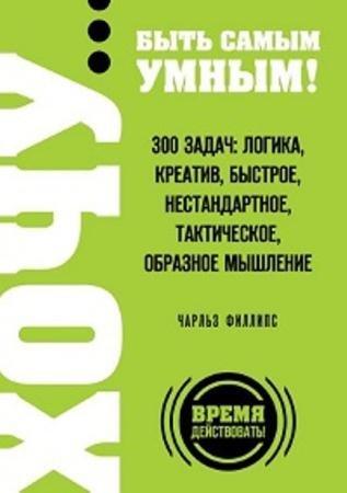 Чарльз Филлипс - Хочу… быть самым умным! 300 задач: логика, креатив, быстрое, нестандартное, тактическое, образное мышление (2015)