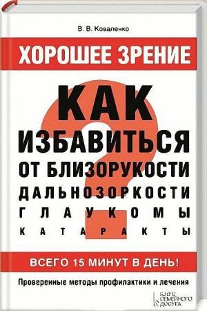 В. В. Коваленко - Хорошее зрение. Как избавиться от близорукости, дальнозоркости, глаукомы, катаракты
