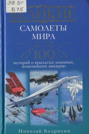 Бодрихин Н. - Великие самолеты мира. 100 историй о крылатых машинах, изменивших авиацию (2012)