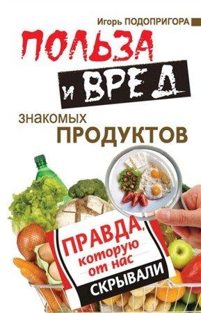 Подопригора И. - Польза и вред знакомых продуктов. Правда, которую от нас скрывали (2013) rtf, fb2