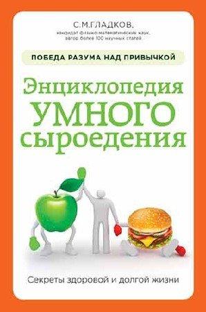 Сергей Гладков - Энциклопедия умного сыроедения: победа разума над привычкой