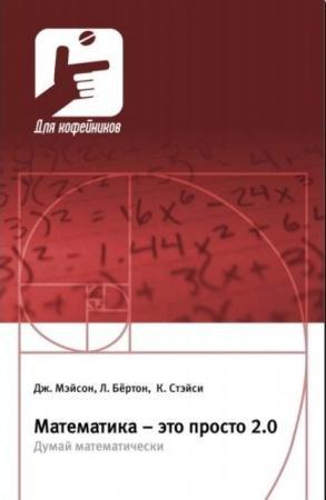 Джон Мэйсон, Кэй Стэйси, Леон Бертон - Математика - это просто 2.0. Думай математически (2015)