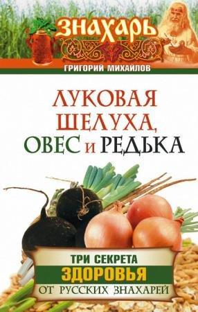Михайлов Григорий - Луковая шелуха, овес и редька. Три секрета здоровья от русских знахарей