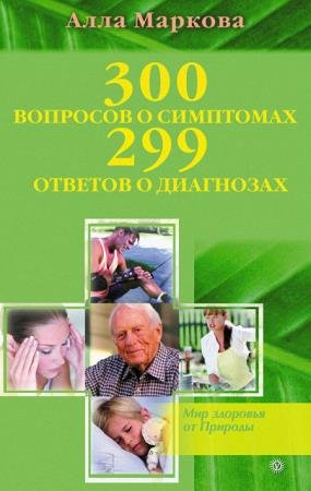 Маркова Алла - 300 вопросов о симптомах и 299 ответов о диагнозах