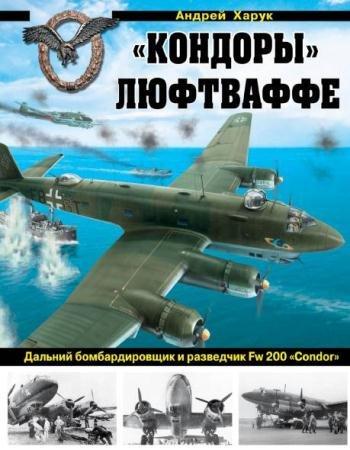 Андрей Харук - Кондоры Люфтваффе. Дальний бомбардировщик и разведчик Fw 200 «Condor» (2015)