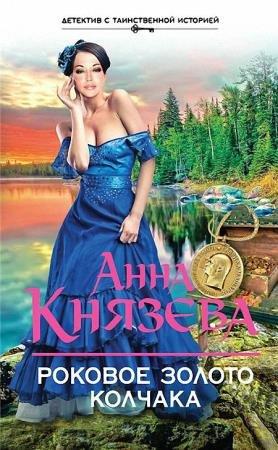 Анна Князева - Роковое золото Колчака