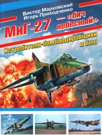 Виктор Марковский, Игорь Приходченко - МиГ-27 - «бич небесный». Истребители-бомбардировщики в бою (2012)