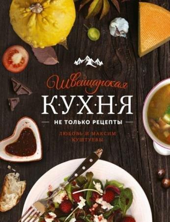 Любовь Куштуева, Максим Куштуев - Швейцарская кухня. Не только рецепты