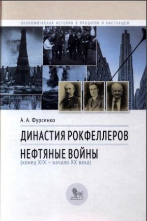 Фурсенко - Династия Рокфеллеров. Нефтяные войны (конец XIX-начало XX века) (2015)