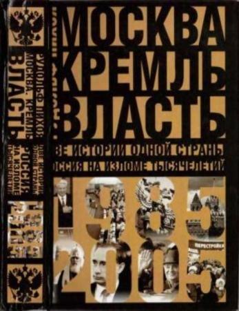 Пихоя Р.Г. - Москва. Кремль. Власть. Две истории одной страны. Россия на изломе тысячелетий. 1985-2005 (2007)