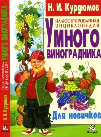 Николай Курдюмов - Иллюстрированная энциклопедия умного виноградника. Для новичков (2014)