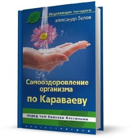Белов А. - Самооздоровление по Караваеву. Перед чем болезни бессильны (2010) pdf