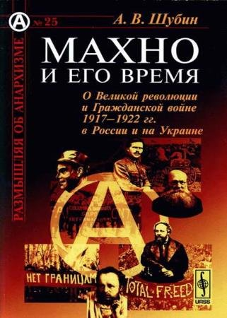 Александр Шубин - Махно и его время: О Великой революции и Гражданской войне 1917-1922 гг. в России и на Украине