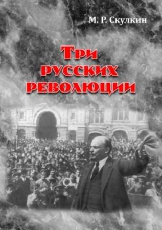 Скулкин М.Р. - Три русских революции (2015)